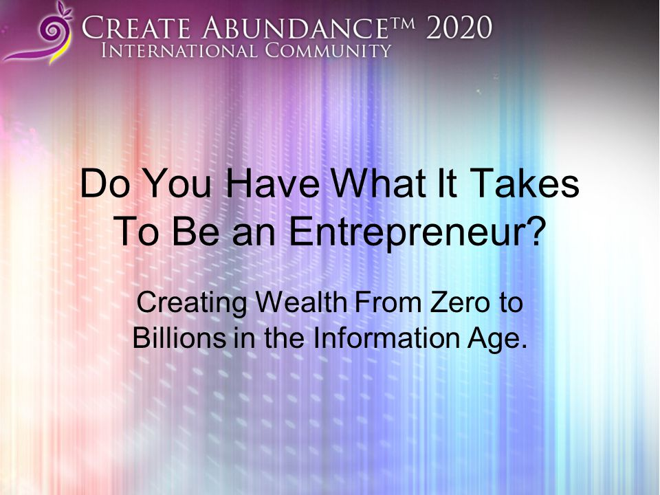 Do You Have What It Takes To Be an Entrepreneur? Creating Wealth From Zero to Billions in the Information Age.