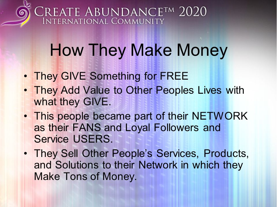 How They Make Money They GIVE Something for FREE They Add Value to Other Peoples Lives with what they GIVE.