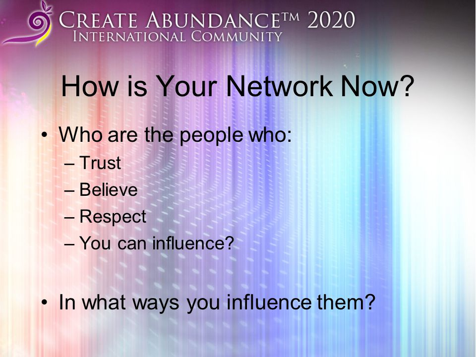 How is Your Network Now.Who are the people who: –Trust –Believe –Respect –You can influence.