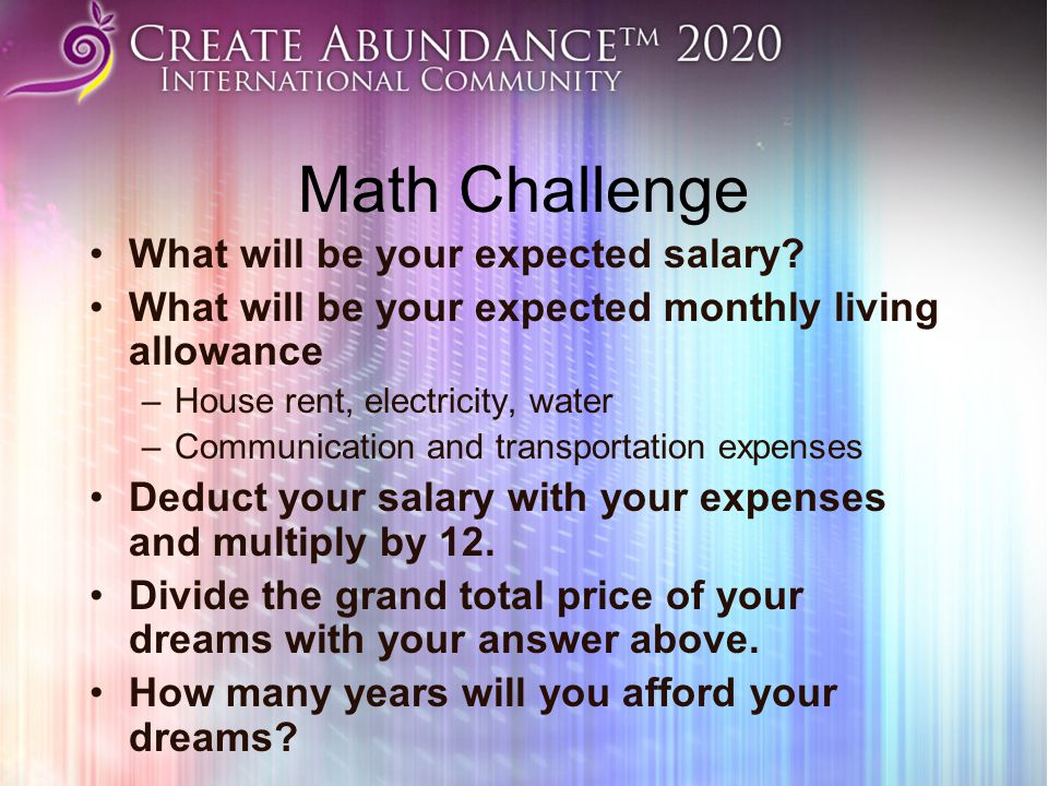 Math Challenge What will be your expected salary? What will be your expected monthly living allowance –House rent, electricity, water –Communication a
