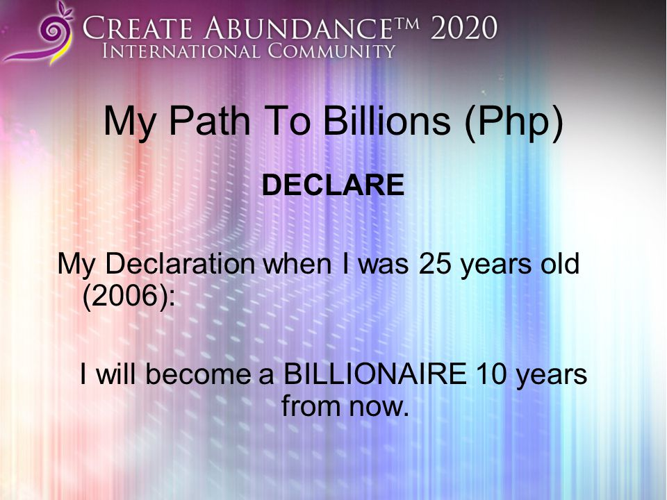 My Path To Billions (Php) DECLARE My Declaration when I was 25 years old (2006): I will become a BILLIONAIRE 10 years from now.