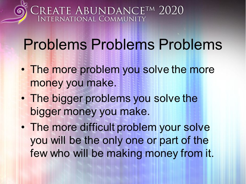 Problems Problems Problems The more problem you solve the more money you make. The bigger problems you solve the bigger money you make. The more diffi
