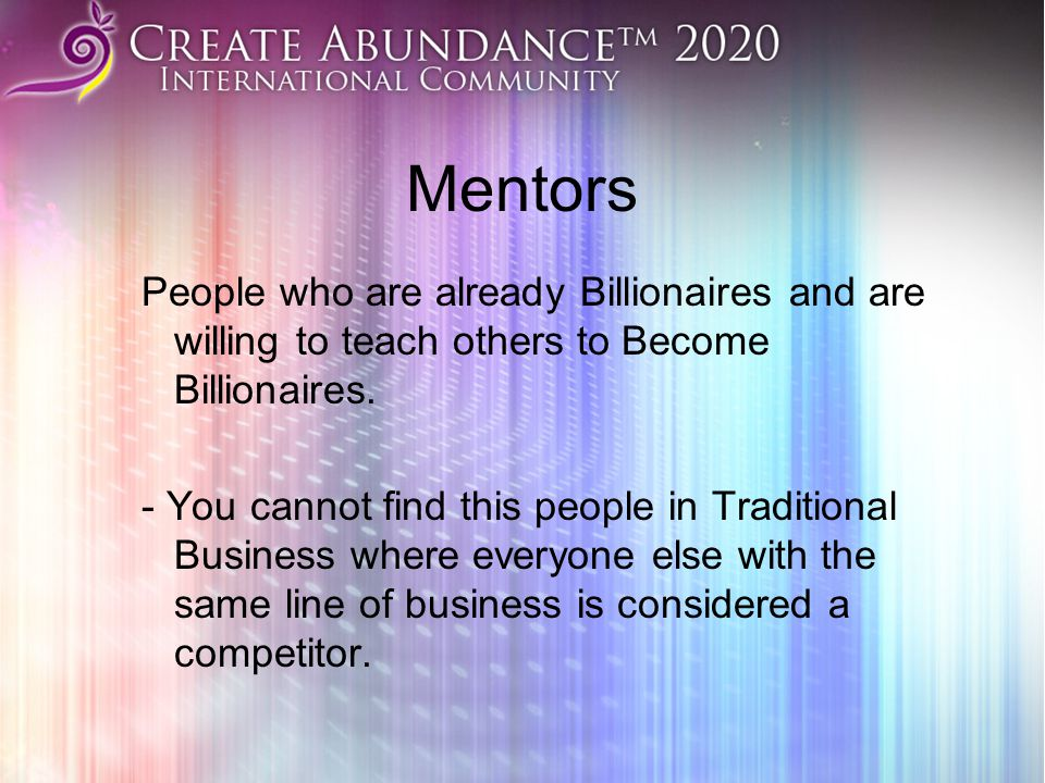 Mentors People who are already Billionaires and are willing to teach others to Become Billionaires.