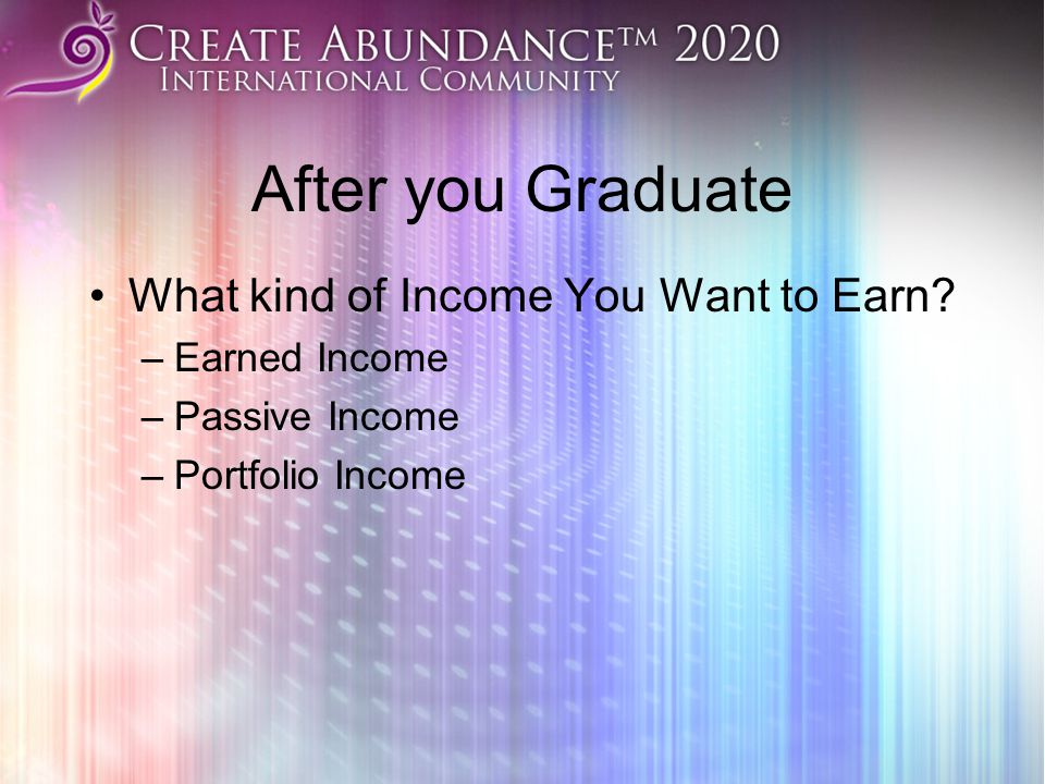 After you Graduate What kind of Income You Want to Earn? –Earned Income –Passive Income –Portfolio Income