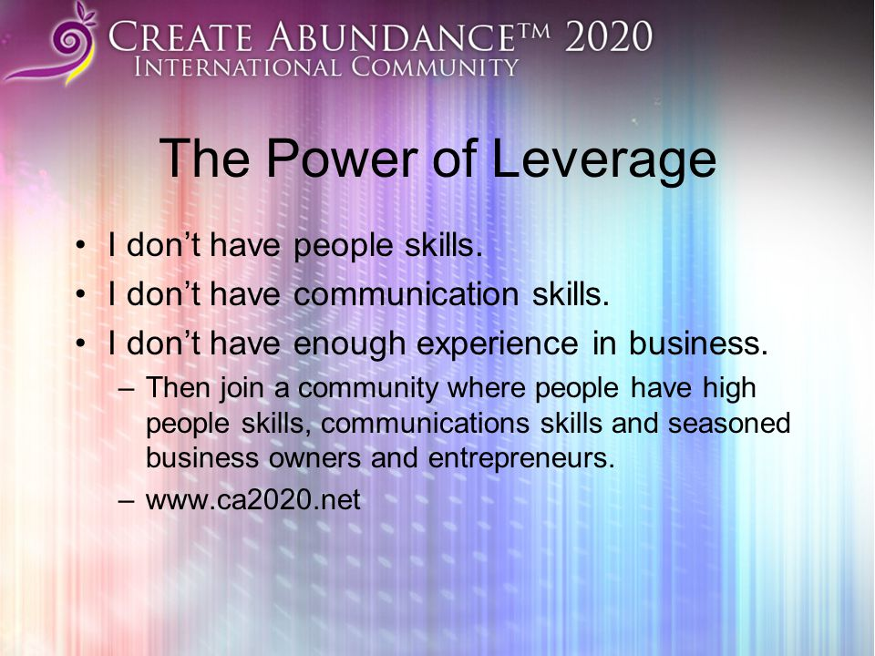 The Power of Leverage I don't have people skills. I don't have communication skills. I don't have enough experience in business. –Then join a communit