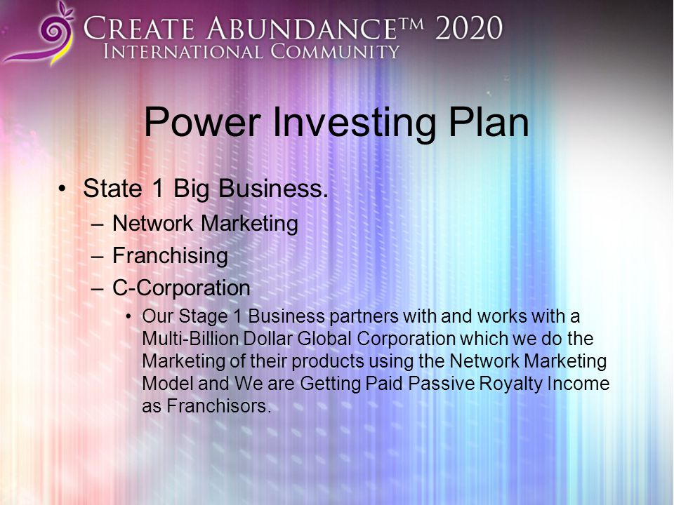 Power Investing Plan State 1 Big Business. –Network Marketing –Franchising –C-Corporation Our Stage 1 Business partners with and works with a Multi-Bi