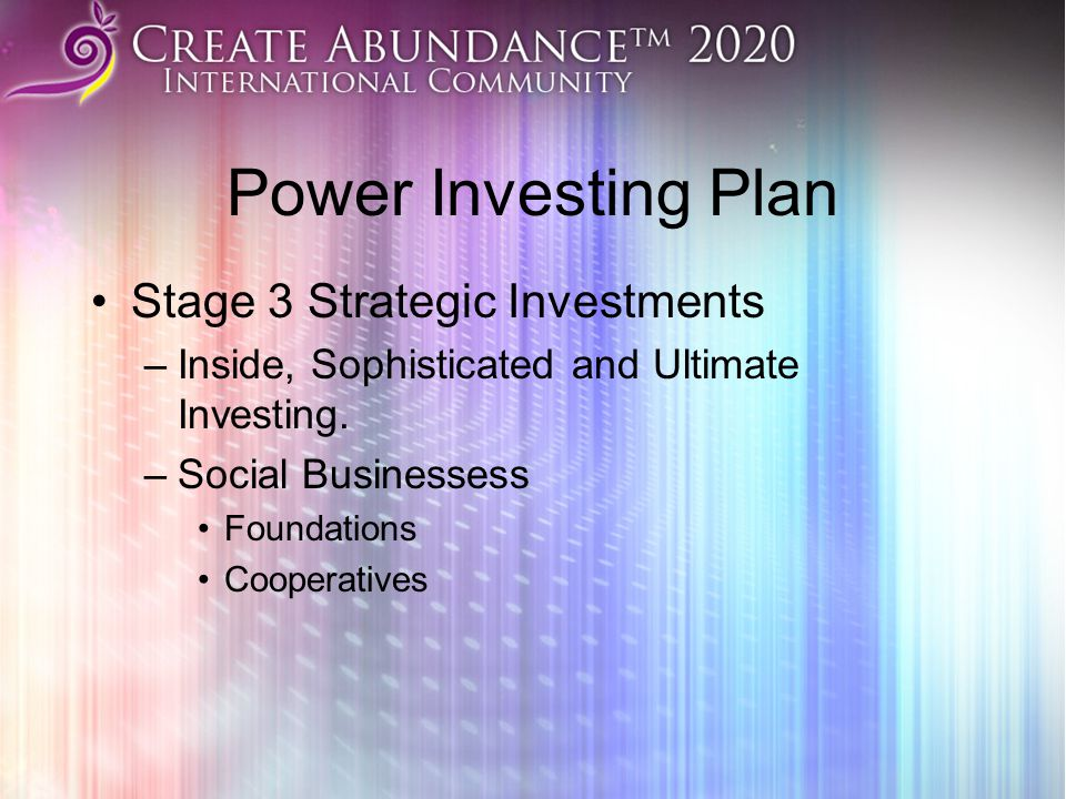 Power Investing Plan Stage 3 Strategic Investments –Inside, Sophisticated and Ultimate Investing. –Social Businessess Foundations Cooperatives