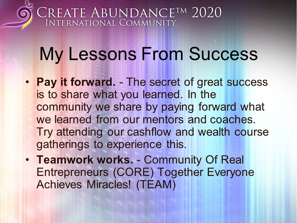 My Lessons From Success Pay it forward. - The secret of great success is to share what you learned. In the community we share by paying forward what w