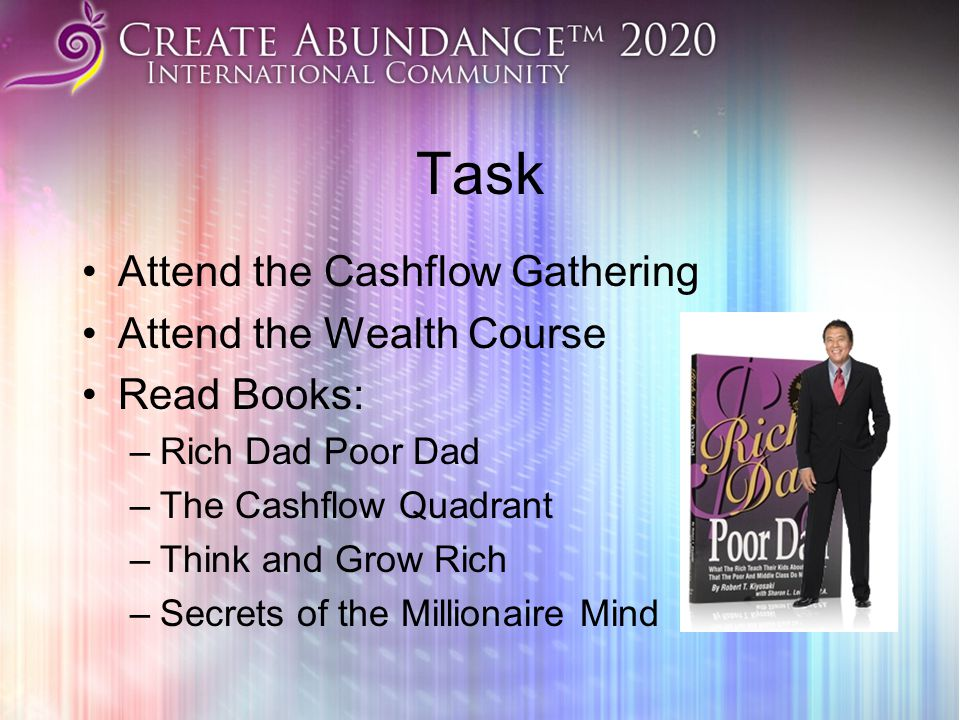 Task Attend the Cashflow Gathering Attend the Wealth Course Read Books: –Rich Dad Poor Dad –The Cashflow Quadrant –Think and Grow Rich –Secrets of the
