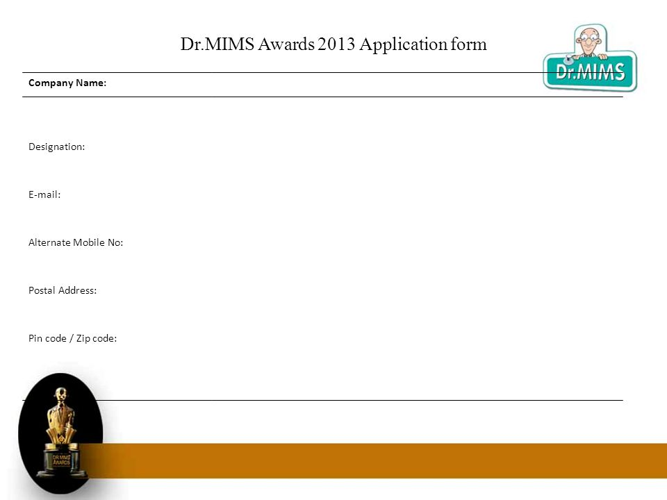 Dr.MIMS Awards 2013 Application form Company Name: Designation: E-mail: Alternate Mobile No: Postal Address: Pin code / Zip code: