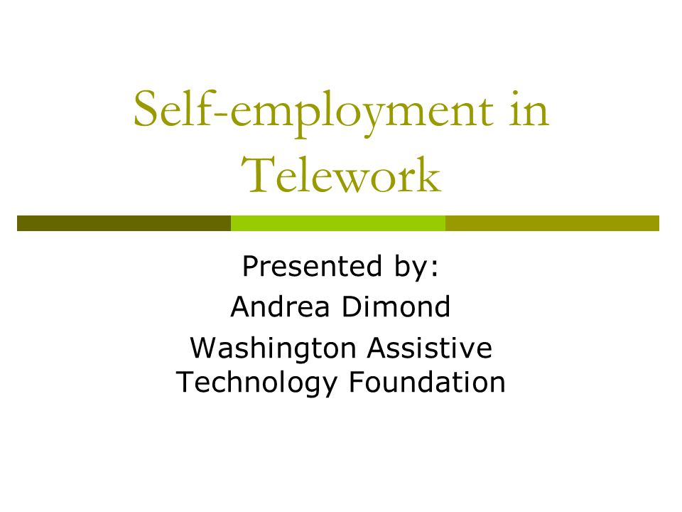 Self-employment in Telework Presented by: Andrea Dimond Washington Assistive Technology Foundation