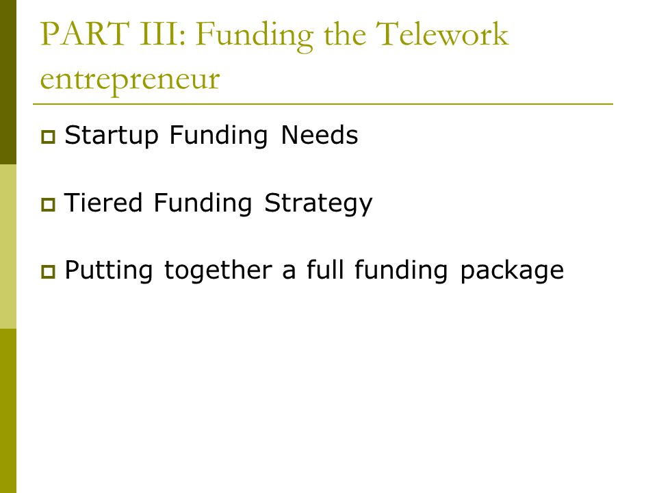 PART III: Funding the Telework entrepreneur  Startup Funding Needs  Tiered Funding Strategy  Putting together a full funding package