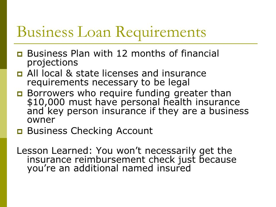 Business Loan Requirements  Business Plan with 12 months of financial projections  All local & state licenses and insurance requirements necessary to be legal  Borrowers who require funding greater than $10,000 must have personal health insurance and key person insurance if they are a business owner  Business Checking Account Lesson Learned: You won't necessarily get the insurance reimbursement check just because you're an additional named insured