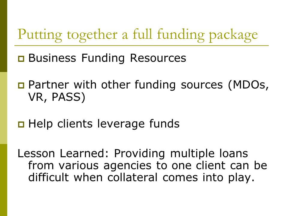 Putting together a full funding package  Business Funding Resources  Partner with other funding sources (MDOs, VR, PASS)  Help clients leverage funds Lesson Learned: Providing multiple loans from various agencies to one client can be difficult when collateral comes into play.
