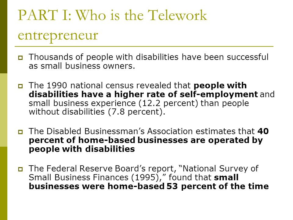 PART I: Who is the Telework entrepreneur  Thousands of people with disabilities have been successful as small business owners.