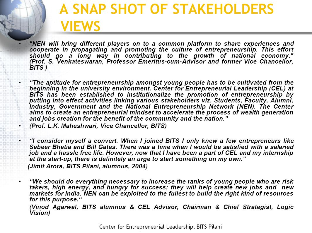 Center for Entrepreneurial Leadership, BITS Pilani A SNAP SHOT OF STAKEHOLDERS VIEWS NEN will bring different players on to a common platform to share experiences and cooperate in propagating and promoting the culture of entrepreneurship.