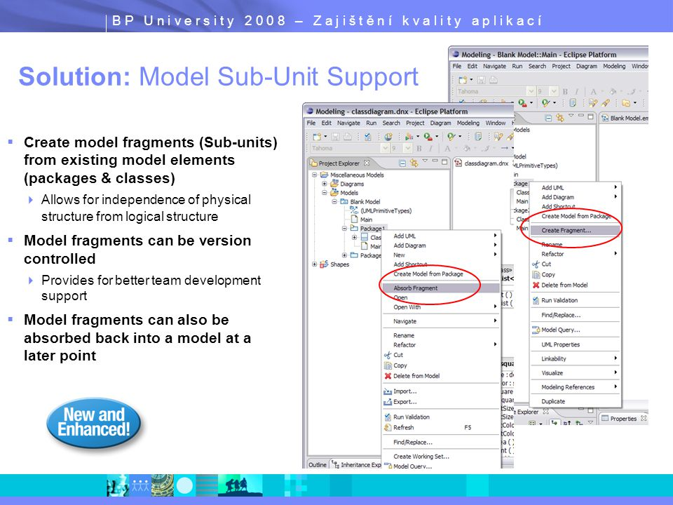 B P U n i v e r s i t y 2 0 0 8 – Z a j i š t ě n í k v a l i t y a p l i k a c í Solution: Model Sub-Unit Support  Create model fragments (Sub-units) from existing model elements (packages & classes)  Allows for independence of physical structure from logical structure  Model fragments can be version controlled  Provides for better team development support  Model fragments can also be absorbed back into a model at a later point