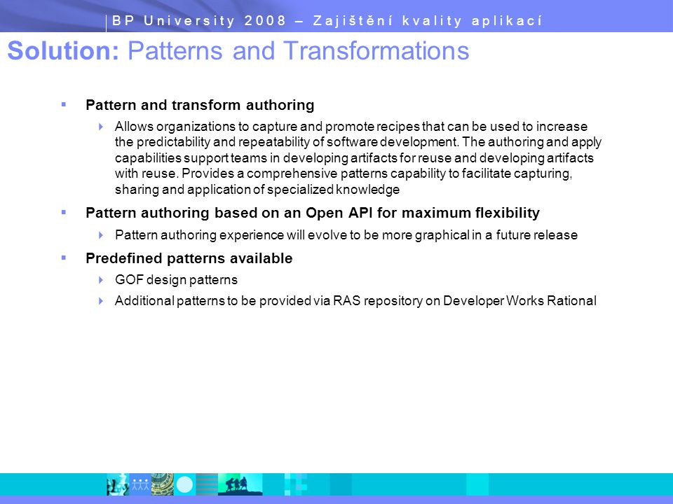 B P U n i v e r s i t y 2 0 0 8 – Z a j i š t ě n í k v a l i t y a p l i k a c í Solution: Patterns and Transformations  Pattern and transform authoring  Allows organizations to capture and promote recipes that can be used to increase the predictability and repeatability of software development.
