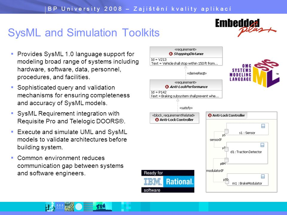 B P U n i v e r s i t y 2 0 0 8 – Z a j i š t ě n í k v a l i t y a p l i k a c í  Provides SysML 1.0 language support for modeling broad range of systems including hardware, software, data, personnel, procedures, and facilities.