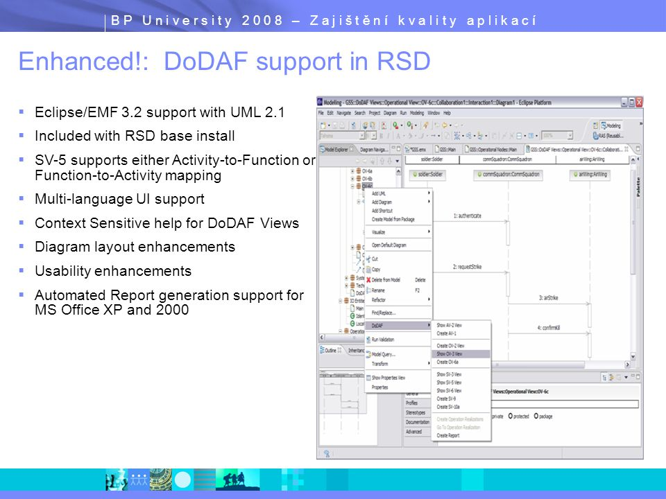 B P U n i v e r s i t y 2 0 0 8 – Z a j i š t ě n í k v a l i t y a p l i k a c í Enhanced!: DoDAF support in RSD  Eclipse/EMF 3.2 support with UML 2.1  Included with RSD base install  SV-5 supports either Activity-to-Function or Function-to-Activity mapping  Multi-language UI support  Context Sensitive help for DoDAF Views  Diagram layout enhancements  Usability enhancements  Automated Report generation support for MS Office XP and 2000