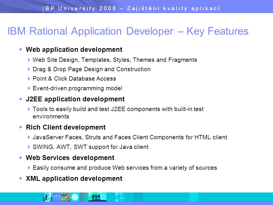 B P U n i v e r s i t y 2 0 0 8 – Z a j i š t ě n í k v a l i t y a p l i k a c í IBM Rational Application Developer – Key Features  Web application development  Web Site Design, Templates, Styles, Themes and Fragments  Drag & Drop Page Design and Construction  Point & Click Database Access  Event-driven programming model  J2EE application development  Tools to easily build and test J2EE components with built-in test environments  Rich Client development  JavaServer Faces, Struts and Faces Client Components for HTML client  SWING, AWT, SWT support for Java client  Web Services development  Easily consume and produce Web services from a variety of sources  XML application development