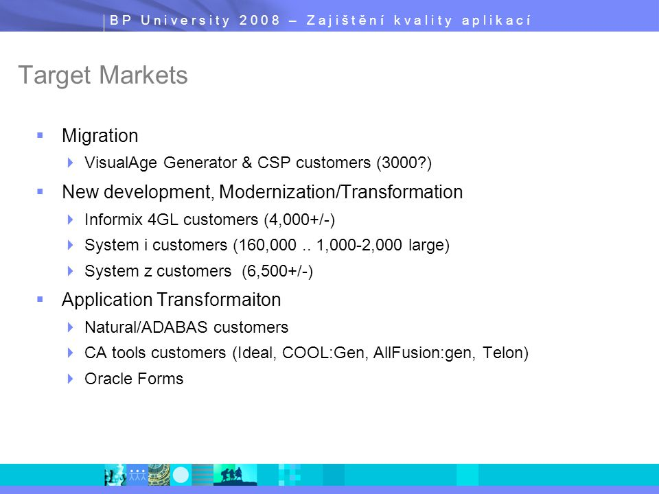 B P U n i v e r s i t y 2 0 0 8 – Z a j i š t ě n í k v a l i t y a p l i k a c í Target Markets  Migration  VisualAge Generator & CSP customers (3000?)  New development, Modernization/Transformation  Informix 4GL customers (4,000+/-)  System i customers (160,000..