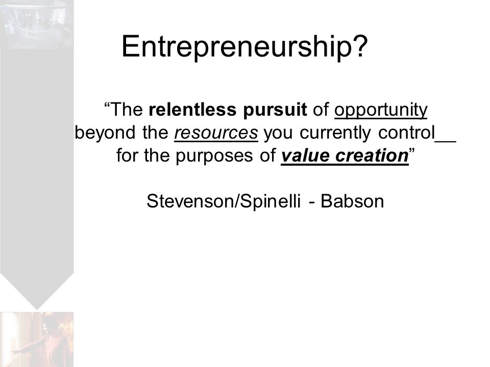 The relentless pursuit of opportunity beyond the resources you currently control__ for the purposes of value creation Stevenson/Spinelli - Babson Entrepreneurship?