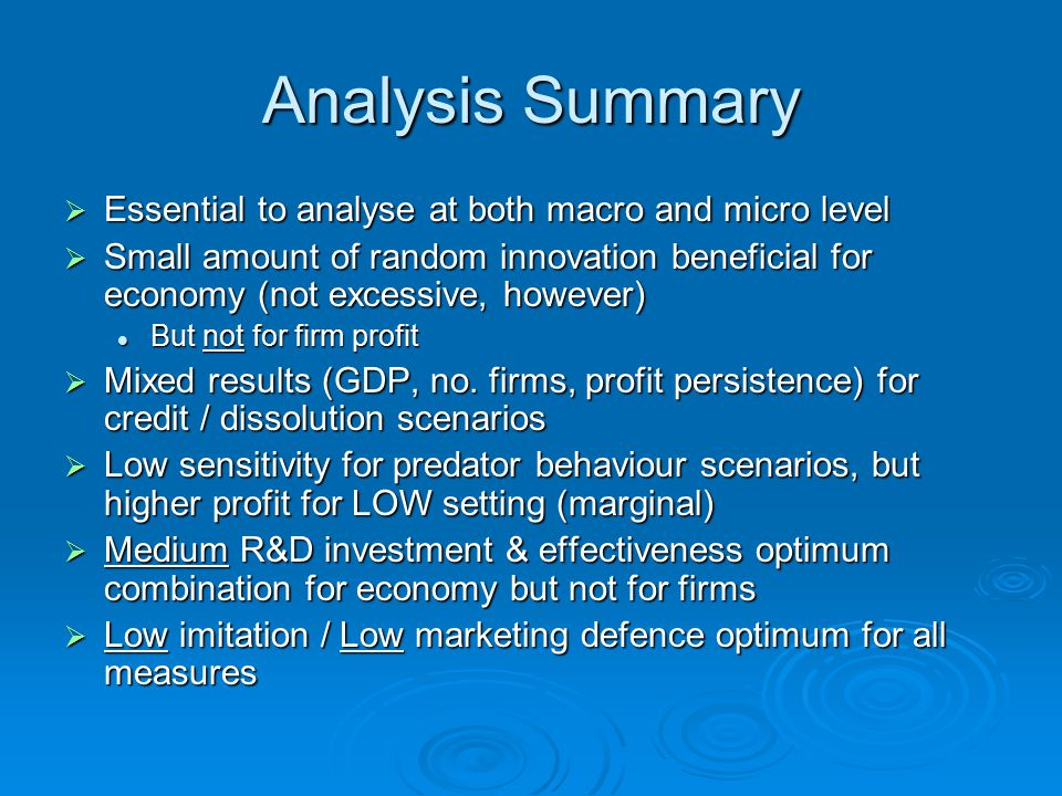 Analysis Summary  Essential to analyse at both macro and micro level  Small amount of random innovation beneficial for economy (not excessive, however) But not for firm profit But not for firm profit  Mixed results (GDP, no.