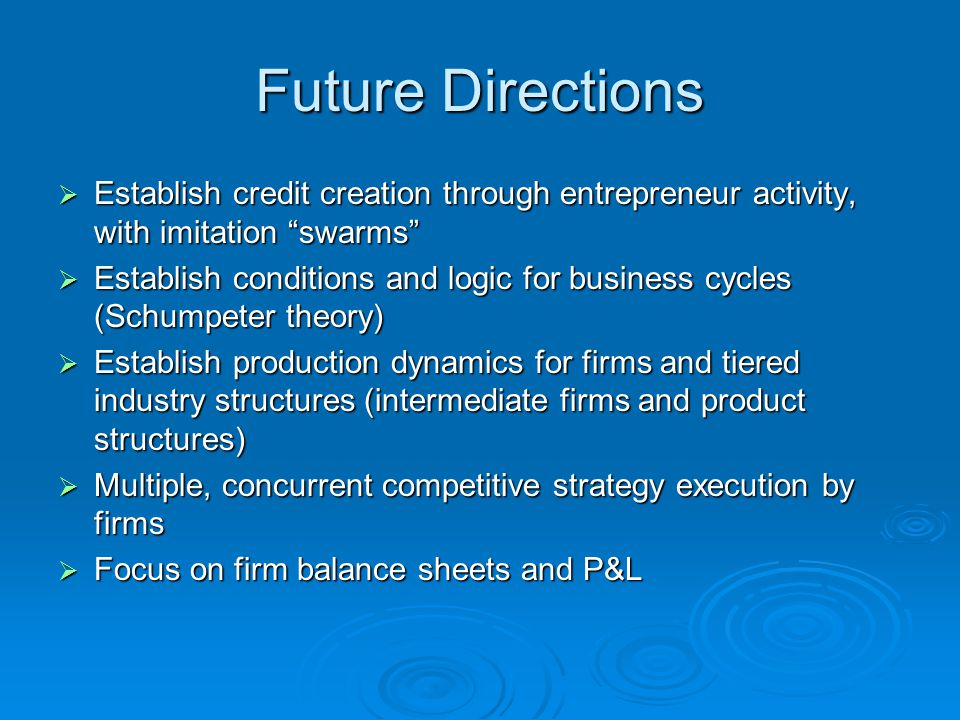 Future Directions  Establish credit creation through entrepreneur activity, with imitation swarms  Establish conditions and logic for business cycles (Schumpeter theory)  Establish production dynamics for firms and tiered industry structures (intermediate firms and product structures)  Multiple, concurrent competitive strategy execution by firms  Focus on firm balance sheets and P&L