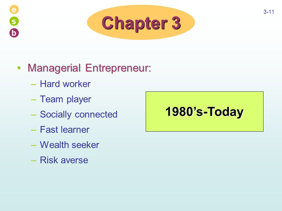 e s b 3-11 Managerial Entrepreneur:Managerial Entrepreneur: –Hard worker –Team player –Socially connected –Fast learner –Wealth seeker –Risk averse Chapter 3 1980's-Today