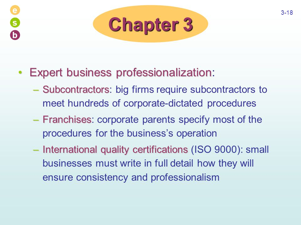 e s b 3-18 Expert business professionalizationExpert business professionalization: –Subcontractors –Subcontractors: big firms require subcontractors to meet hundreds of corporate-dictated procedures –Franchises –Franchises: corporate parents specify most of the procedures for the business's operation –International quality certifications –International quality certifications (ISO 9000): small businesses must write in full detail how they will ensure consistency and professionalism Chapter 3