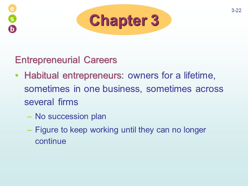 e s b 3-22 Entrepreneurial Careers Habitual entrepreneursHabitual entrepreneurs: owners for a lifetime, sometimes in one business, sometimes across se