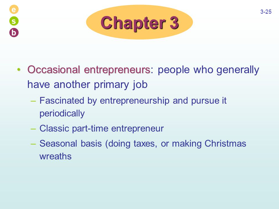 e s b 3-25 Occasional entrepreneursOccasional entrepreneurs: people who generally have another primary job –Fascinated by entrepreneurship and pursue it periodically –Classic part-time entrepreneur –Seasonal basis (doing taxes, or making Christmas wreaths Chapter 3