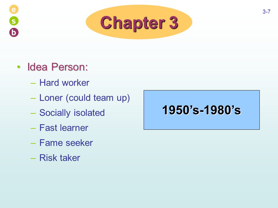 e s b 3-7 Idea Person:Idea Person: –Hard worker –Loner (could team up) –Socially isolated –Fast learner –Fame seeker –Risk taker Chapter 3 1950's-1980