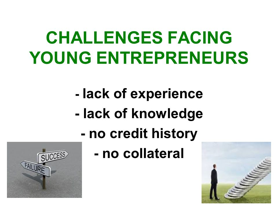 CHALLENGES FACING YOUNG ENTREPRENEURS - lack of experience - lack of knowledge - no credit history - no collateral
