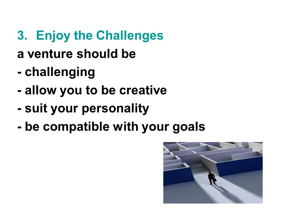 3.Enjoy the Challenges a venture should be - challenging - allow you to be creative - suit your personality - be compatible with your goals