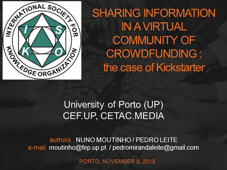 authors NUNO MOUTINHO / PEDRO LEITE e-mail moutinho@fep.up.pt / pedromirandaleite@gmail.com PORTO, NOVEMBER 8, 2013 University of Porto (UP) CEF.UP, CETAC.MEDIA SHARING INFORMATIO  N IN A VIRTUAL COMMUNITY OF CROWDFUNDI  NG : the case of Kickstarte  r