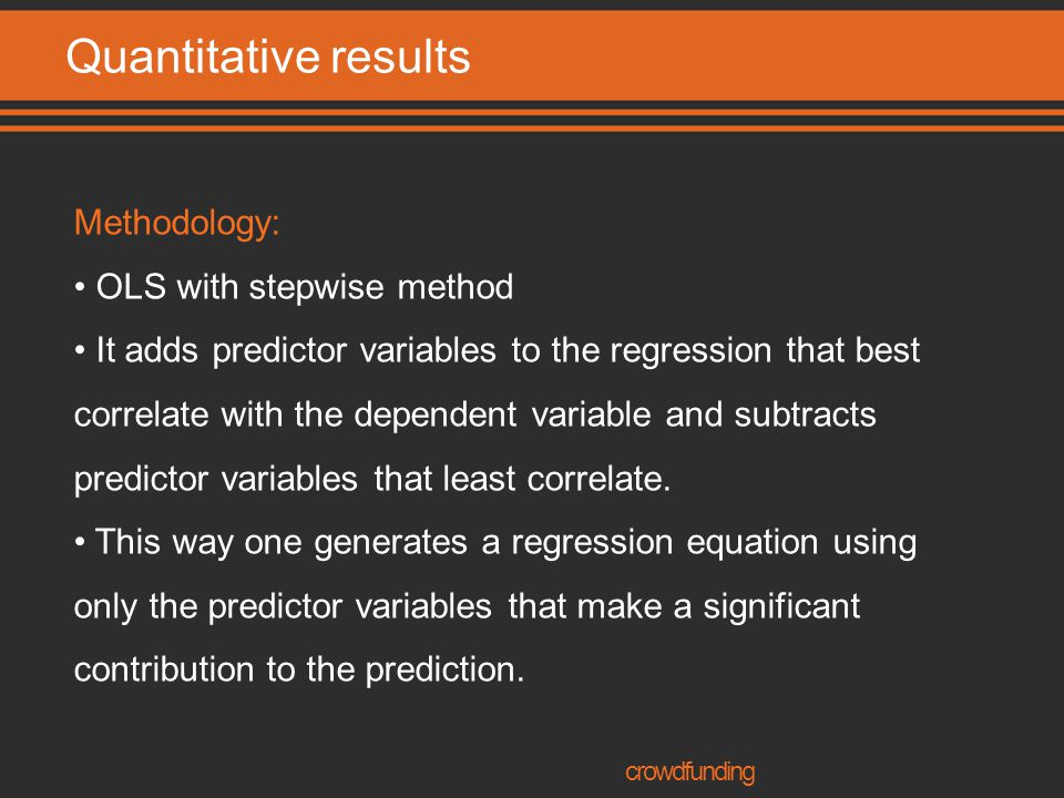 Quantitative results crowdfunding Methodology: OLS with stepwise method It adds predictor variables to the regression that best correlate with the dependent variable and subtracts predictor variables that least correlate.