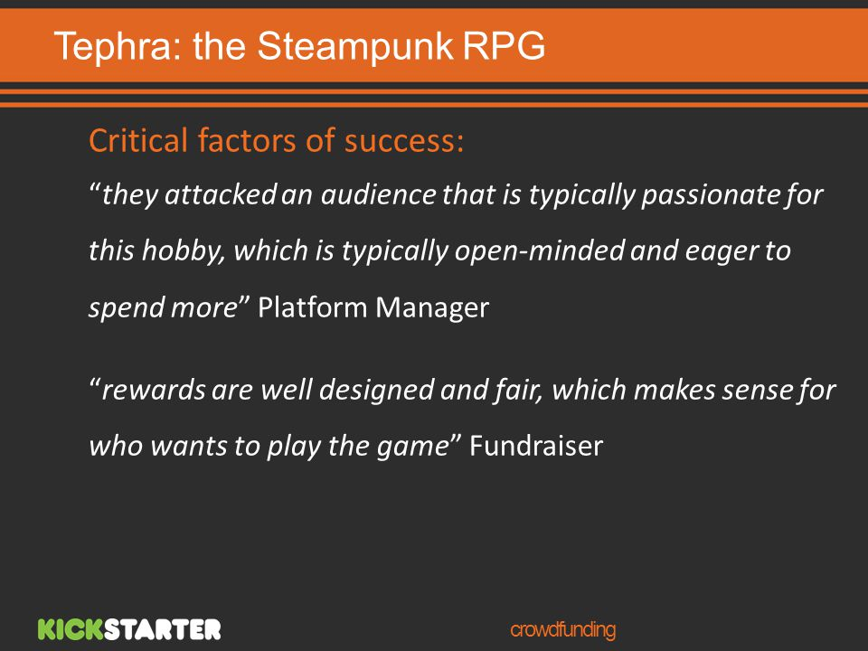 Tephra: the Steampunk RPG crowdfunding Critical factors of success: they attacked an audience that is typically passionate for this hobby, which is typically open-minded and eager to spend more Platform Manager rewards are well designed and fair, which makes sense for who wants to play the game Fundraiser