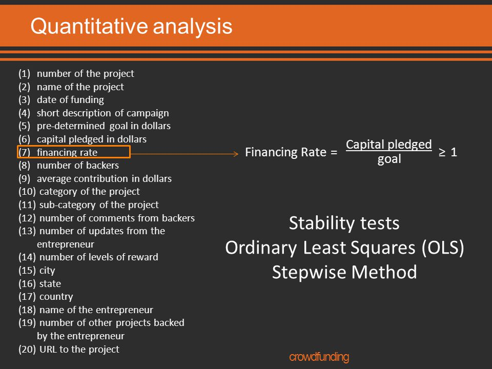 Quantitative analysis crowdfunding Financing Rate= Capital pledged goal ≥1 (1)number of the project (2)name of the project (3)date of funding (4)short description of campaign (5)pre-determined goal in dollars (6)capital pledged in dollars (7)financing rate (8)number of backers (9)average contribution in dollars (10) category of the project (11) sub-category of the project (12) number of comments from backers (13) number of updates from the entrepreneur (14) number of levels of reward (15) city (16) state (17) country (18) name of the entrepreneur (19) number of other projects backed by the entrepreneur (20) URL to the project Stability tests Ordinary Least Squares (OLS) Stepwise Method