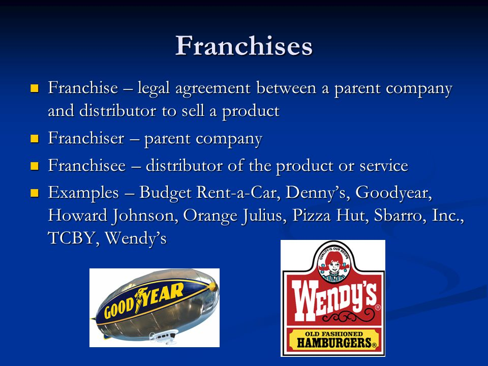 Franchises Franchise – legal agreement between a parent company and distributor to sell a product Franchise – legal agreement between a parent company