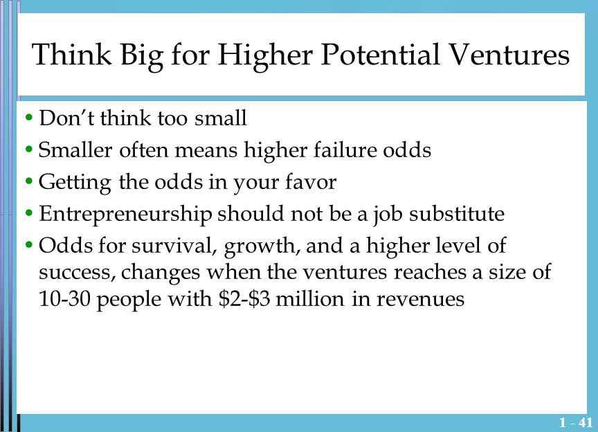 1 - 41 Think Big for Higher Potential Ventures Don't think too small Smaller often means higher failure odds Getting the odds in your favor Entrepreneurship should not be a job substitute Odds for survival, growth, and a higher level of success, changes when the ventures reaches a size of 10-30 people with $2-$3 million in revenues