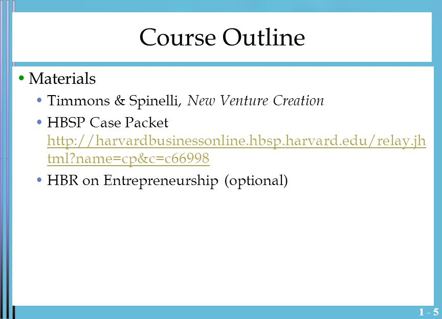1 - 5 Course Outline Materials Timmons & Spinelli, New Venture Creation HBSP Case Packet http://harvardbusinessonline.hbsp.harvard.edu/relay.jh tml name=cp&c=c66998 http://harvardbusinessonline.hbsp.harvard.edu/relay.jh tml name=cp&c=c66998 HBR on Entrepreneurship (optional)