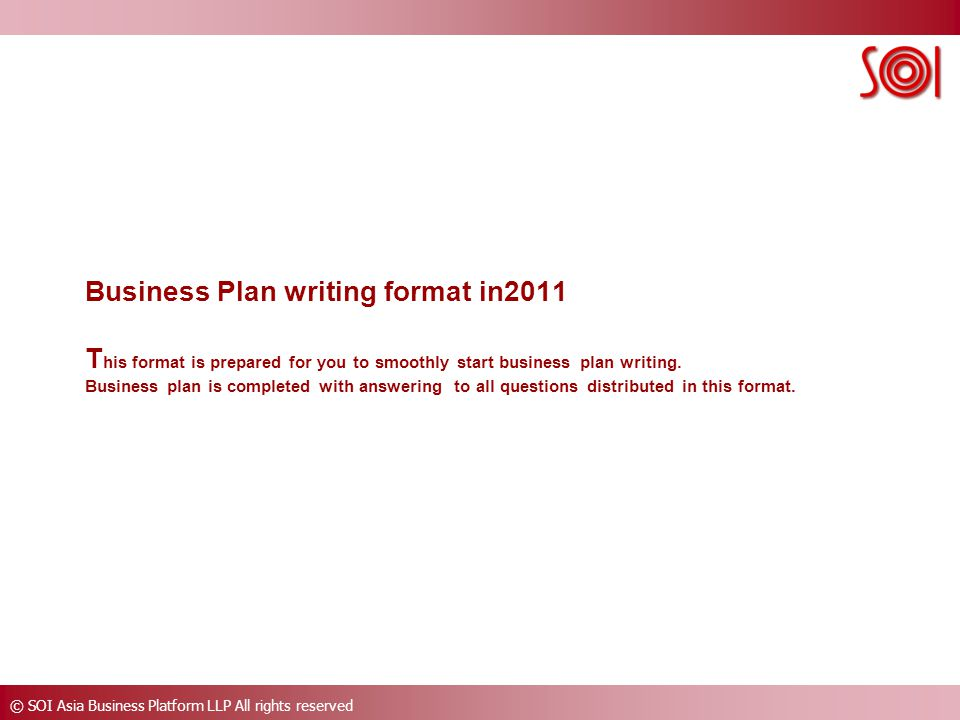 © SOI Asia Business Platform LLP All rights reserved Business Plan writing format in2011 T his format is prepared for you to smoothly start business plan writing.