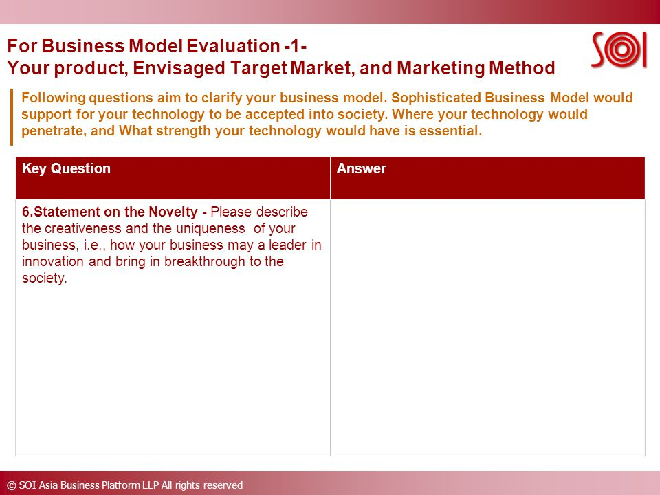 © SOI Asia Business Platform LLP All rights reserved For Business Model Evaluation -1- Your product, Envisaged Target Market, and Marketing Method Key QuestionAnswer 6.Statement on the Novelty - Please describe the creativeness and the uniqueness of your business, i.e., how your business may a leader in innovation and bring in breakthrough to the society.