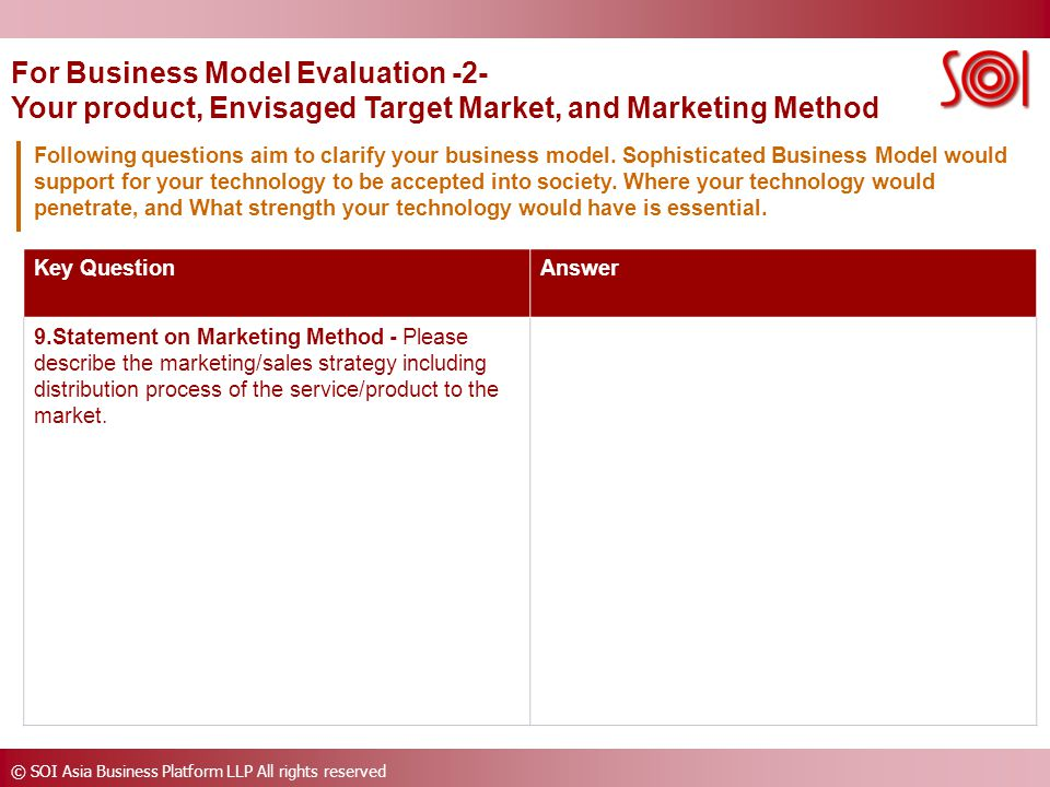© SOI Asia Business Platform LLP All rights reserved Key QuestionAnswer 9.Statement on Marketing Method - Please describe the marketing/sales strategy including distribution process of the service/product to the market.