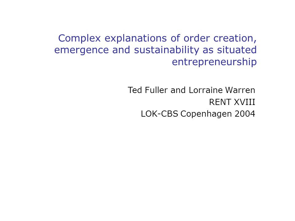 Complex explanations of order creation, emergence and sustainability as situated entrepreneurship Ted Fuller and Lorraine Warren RENT XVIII LOK-CBS Copenhagen 2004