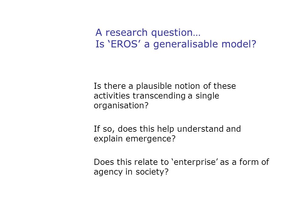 A research question… Is 'EROS' a generalisable model? Is there a plausible notion of these activities transcending a single organisation? If so, does
