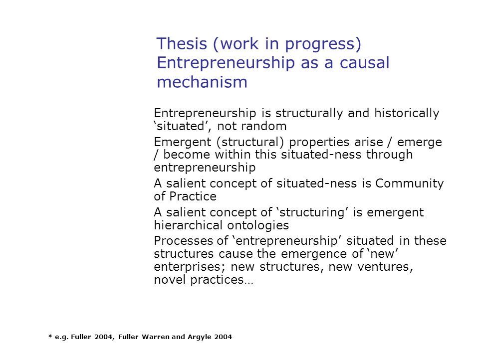 Thesis (work in progress) Entrepreneurship as a causal mechanism Entrepreneurship is structurally and historically 'situated', not random Emergent (structural) properties arise / emerge / become within this situated-ness through entrepreneurship A salient concept of situated-ness is Community of Practice A salient concept of 'structuring' is emergent hierarchical ontologies Processes of 'entrepreneurship' situated in these structures cause the emergence of 'new' enterprises; new structures, new ventures, novel practices… * e.g.