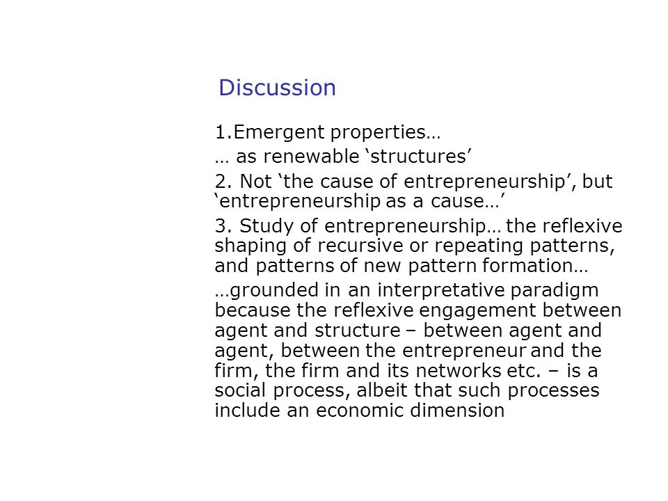 Discussion 1.Emergent properties… … as renewable 'structures' 2. Not 'the cause of entrepreneurship', but 'entrepreneurship as a cause…' 3. Study of e